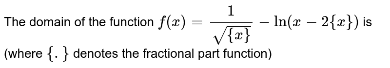 The domain of the function `f(x)=(1)/(sqrt({x}))-ln(x-2{x})` is (where `{.}` denotes the fractional part function)