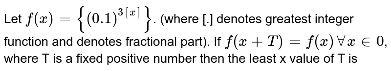 Let `f(x)={(0.1)^(3[x])}`. (where [.] denotes greatest integer function and denotes fractional part). If `f(x + T) =f(x) AA x  in 0`, where T is a fixed positive number then the least x value of T is