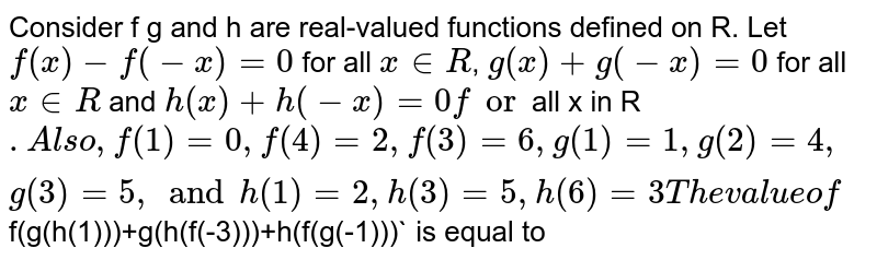 Consider f g and h are real-valued functions defined on R. Let `f(x)-f(-x)=0` for all `x in R`, `g(x) + g(-x)=0` for all `x in R` and `h (x) + h(-x)=0`` for `all x in R`. Also, f(1) = 0,f(4) = 2, f(3) = 6, g(1)=1, g(2)=4, g(3)=5, and h(1)=2, h(3)=5, h(6) = 3 The value of `f(g(h(1)))+g(h(f(-3)))+h(f(g(-1)))` is equal to