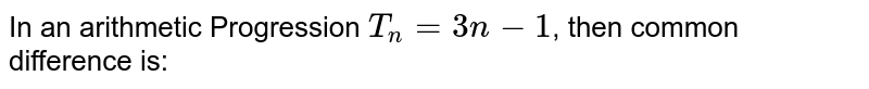 In an arithmetic Progression `T_n=3n-1`, then common difference is: