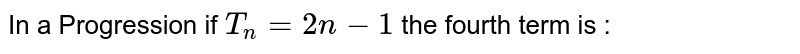 In a Progression if `T_n=2n-1` the fourth term is :
