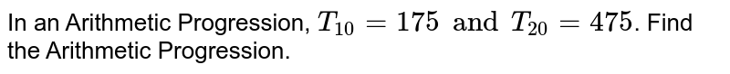In an Arithmetic Progression, `T_10=175 and T_20=475`. Find the Arithmetic Progression.