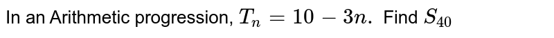 In an Arithmetic progression, `T_n=10-3n.` Find `S_40`