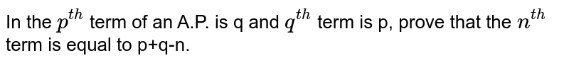 In the `p^(th)` term of an A.P. is q and `q^(th)` term is p, prove that the `n^(th)` term is equal to p+q-n.