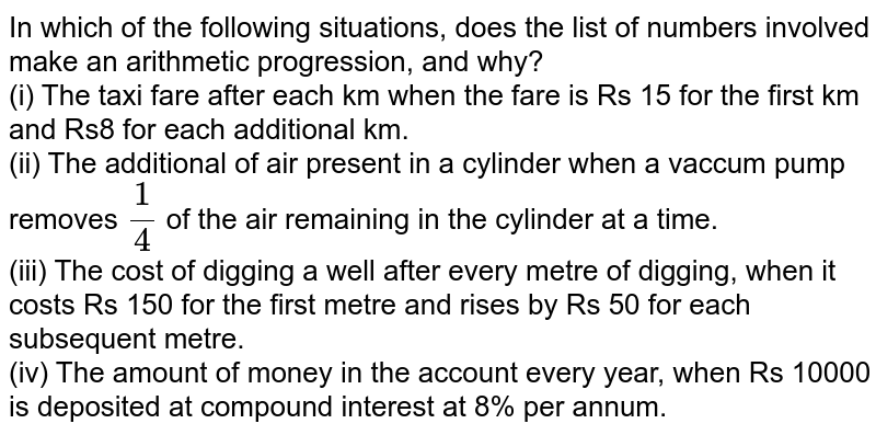 In which of the following situations, does the list of numbers involved make an arithmetic progression, and why? <br> (i) The taxi fare after each km when the fare is Rs 15 for the first km and Rs8 for each additional km. <br> (ii) The additional of air present in a cylinder when a vaccum pump removes `1/4` of the air remaining in the cylinder at a time. <br> (iii) The cost of digging a well after every metre of digging, when it costs Rs 150 for the first metre and rises by Rs 50 for each subsequent metre. <br> (iv) The amount of money in the account every year, when Rs 10000 is deposited at compound interest at 8% per annum.
