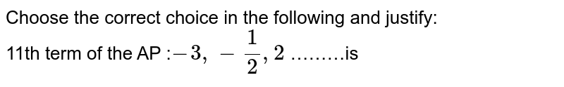 Choose the correct choice in the following and justify: <br> 11th term of the AP :`-3,-1/2,2` ………is