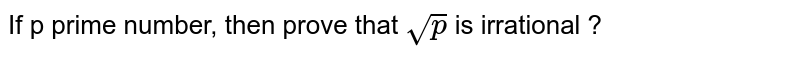 If  p prime number, then prove that `sqrt(p)` is irrational ?