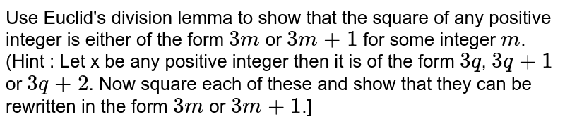 Use Euclid's division lemma lo show that the square of any positive integer is either of th.e form 3m or 3m + 1 for some integer m. (Hint : Let x be any positive integer then it is of the form 3q, 3q + 1 or 3q + 2. Now square each of these and show that they can be rewritten in the form 3m or 3m+1.)