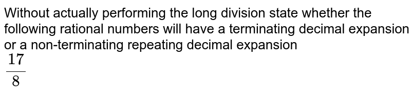 Without actually performing the long division, state whether the rational numbers will have a terminating decimal expansion or a non-tenninating repeating decimal expansion :   <br> `(17)/(8)`