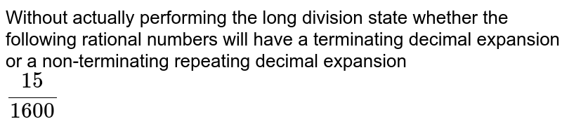 Without actually performing the long division, state whether the rational numbers will have a terminating decimal expansion or a non-tenninating repeating decimal expansion :  <br> `(15)/(1,600)`