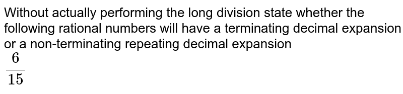 Without actually performing the long division, state whether the rational numbers will have a terminating decimal expansion or a non-tenninating repeating decimal expansion :   <br> `(6)/(15)`