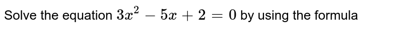 Solve the equation `3x^(2) - 5x+ 2 = 0` by using the formula