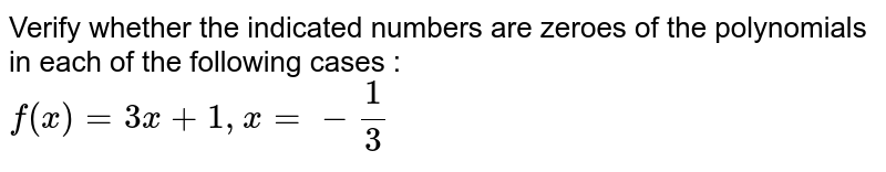 Verify whether the indicated numbers are zeroes of the polynomials in each of the following cases : <br>  `f(x)= 3x+1, x= -(1)/(3)`