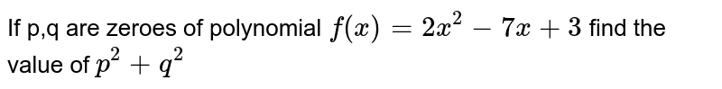 If p,q are zeroes of polynomial `f(x)= 2x^(2)-7x+3` find the value of `p^(2)+q^(2)`