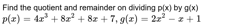 Find the quotient and remainder on dividing p(x) by g(x) <br> `p(x)= 4x^(3)+8x^(2)+8x+7, g(x)= 2x^(2)-x+1`