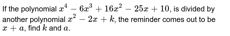 If the polynomial `x^(4) - 6x^(3) + 16x^(2) - 25x + 10` is divided by `(x^(2) - 2x + k)` the remainder comes out to be x + a, find k and a.
