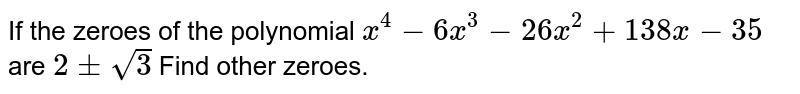 If two zeroes of the polynomial `x^(4)-6x^(3)-26x^(2)+138x-35` are `2+-sqrt(3)` find other zeroes.