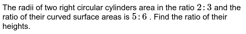 The radii of two right circular cylinders area in the ratio `2:3` and  the ratio of their curved surface areas is `5:6` . Find the ratio of their heights.
