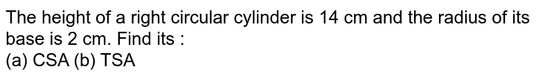 The height of a right circular cylinder is 14 cm and the radius of its  base is 2 cm. Find its :  <br> (a) CSA  (b) TSA