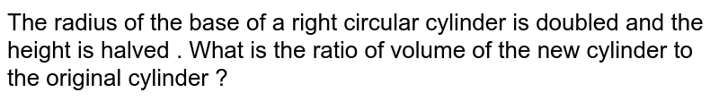The radius of the base of a right circular cylinder is doubled and the height is halved . What is the ratio of volume of the new cylinder to the original cylinder ?