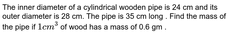 The inner diameter of a cylindrical wooden pipe is 24 cm and its outer diameter is 28 cm. The pipe is 35 cm long . Find the mass of the pipe if `1cm^(3)` of wood has a mass of 0.6 gm .