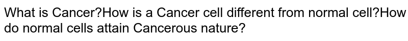 What is Cancer?How is a Cancer cell different from normal cell?How do normal cells attain Cancerous nature?