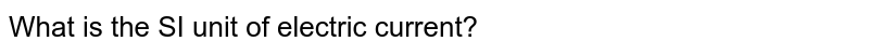 The SI unit of electric current is :