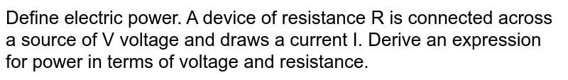 Define electric power. A device of resistance R is connected across a source of V voltage and draws a current I. Derive an expression for power in terms of voltage and resistance.
