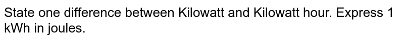 State one difference between Kilowatt and Kilowatt hour. Express 1 kWh In joules.