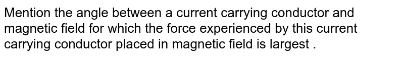 Mention the angle between a current carrying conductor and magnetic field for which the force experienced by this current carrying conductor placed in magnetic field is largest .