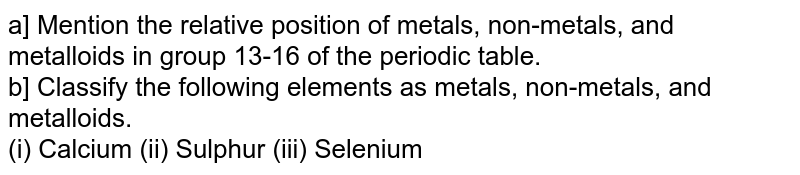 a] Mention the relative position of metals, non-metals, and metalloids in group 13-16 of the periodic table. <br>  b] Classify the following elements as metals, non-metals, and metalloids. <br> (i) Calcium (ii) Sulphur (iii) Selenium