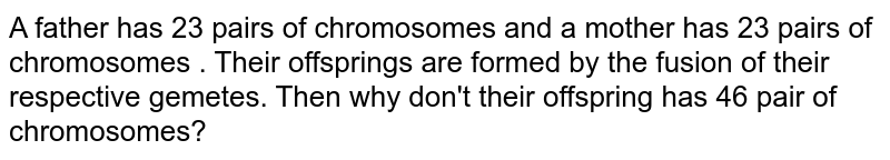 A father has 23 pairs of chromosomes and a mother has 23 pairs of chromosomes . Their offsprings are formed by the fusion of their respective gemetes. Then why don't their offspring has 46 pair of chromosomes?