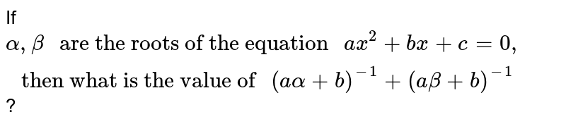 """If `alpha,beta """" are the roots of the equation """" ax^(2) +bx+ c=0,"""" then what is the value of """" (aalpha+b)^(-1)+(abeta+b)^(-1)`?"""