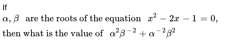 """If `alpha,beta """" are the roots of the equation """"x^(2) - 2x - 1 =0, """"then what is the value of """" alpha^(2)beta^(-2)+alpha^(-2)beta^(2)`"""