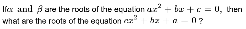 If`alpha and beta` are the roots of the equation `ax^(2)+bx+c=0,` then what are the roots of the equation `cx^(2) + bx + a = 0 ` ?