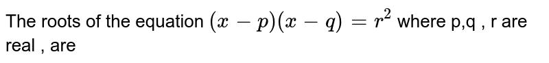 The roots of the equation `(x-p) (x-q)=r^(2)`  where p,q , r are real , are