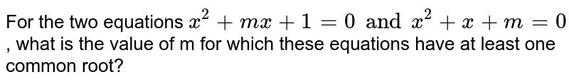For the two equations `x^(2)+mx + 1 =0 and x^(2) + x + m = 0` , what is //are the value//values of m for which these equations have at least one common root?