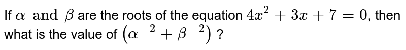 If `alpha and beta`  are the roots of the equation `4x^(2) + 3x + 7 = 0`, then what is the value of `(alpha^(-2) + beta^(-2))` ?