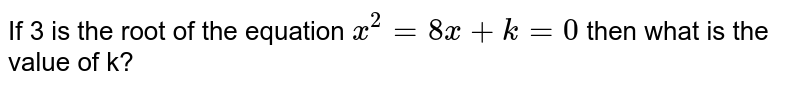 If 3 is the root of the equation `x^(2)= 8x+ k= 0` then what is the value of k?