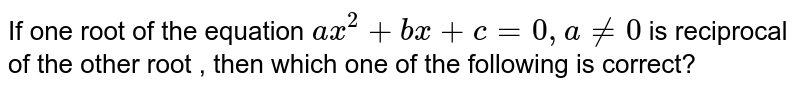 If one root of the equation `ax^(2) + bx+ c = 0, a !=0` is reciprocal of the other root , then which one of the following is correct?