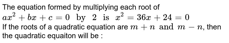 """The equation formed by multiplying each root of `ax^(2) + bx+ c = 0"""" by """"2 """" is """"x^(2) = 36x + 24 =0`  <br> If the roots of a  quadratic equation are `m+n and m-n`, then the quadratic equaiton will be :"""