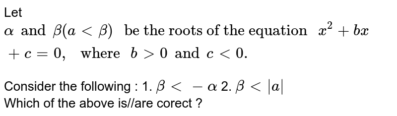 """Let `alpha and beta (a  lt beta) """" be the roots of the equation """"  x^(2) + bx + c = 0,"""" where """" b gt 0 and c lt 0 . `   <br> Consider the following :  1. ` beta lt -alpha`    2. `beta lt  a ` <br>  Which of the above  is//are corect ?"""