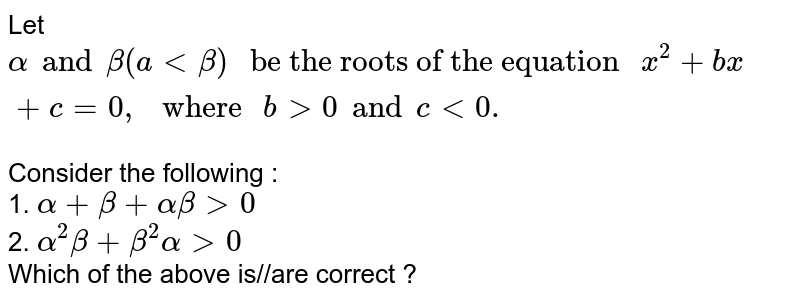 """Let `alpha and beta (a  lt beta) """" be the roots of the equation """"  x^(2) + bx + c = 0,"""" where """" b gt 0 and c lt 0 . `  <br> Consider the following : <br> 1. `alpha + beta + alpha beta gt 0` <br>  2.  `alpha^(2) beta  + beta ^(2) alpha gt 0 ` <br> Which of the above is//are correct ?"""