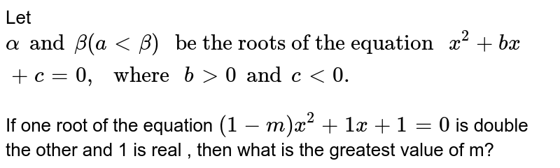 """Let `alpha and beta (a  lt beta) """" be the roots of the equation """"  x^(2) + bx + c = 0,"""" where """" b gt 0 and c lt 0 . `   <br> If one root of the equation `(1-m) x^(2) + 1 x + 1 = 0 `  is double the other and 1 is real , then what is the greatest value of m?"""
