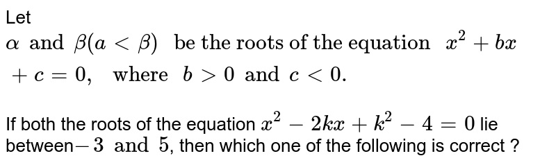 """Let `alpha and beta (a  lt beta) """" be the roots of the equation """"  x^(2) + bx + c = 0,"""" where """" b gt 0 and c lt 0 . `   <br> If both the roots of the equation `x^(2) - 2 kx + k^(2) - 4 = 0 `  lie between` -3 and 5`, then which one of the following is correct ?"""
