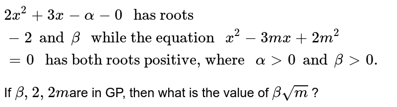 """`2x^(2) + 3x - alpha - 0 """" has roots """"-2 and beta """" while the equation """"x^(2) - 3mx + 2m^(2) = 0  """" has both roots positive, where """" alpha gt 0 and beta gt 0.`  <br> If `beta,2,2m `are in GP, then what is the value of `beta sqrt(m)` ?"""