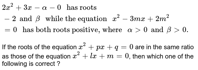 """`2x^(2) + 3x - alpha - 0 """" has roots """"-2 and beta """" while the equation """"x^(2) - 3mx + 2m^(2) = 0  """" has both roots positive, where """" alpha gt 0 and beta gt 0.`   <br> If the roots of the equation `x^(2) + px+ q = 0` are in the same ratio as those of the equation `x^(2) +lx + m = 0`, then which one of the following is correct ?"""