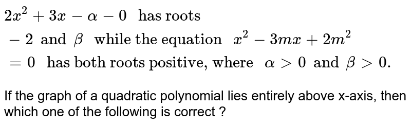 """`2x^(2) + 3x - alpha - 0 """" has roots """"-2 and beta """" while the equation """"x^(2) - 3mx + 2m^(2) = 0  """" has both roots positive, where """" alpha gt 0 and beta gt 0.`  <br> If the graph of a quadratic polynomial lies entirely above x-axis, then which one of the following is correct ?"""