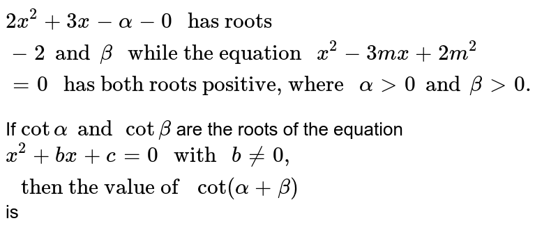 """`2x^(2) + 3x - alpha - 0 """" has roots """"-2 and beta """" while the equation """"x^(2) - 3mx + 2m^(2) = 0  """" has both roots positive, where """" alpha gt 0 and beta gt 0.`  <br> If `cot alpha and cot beta` are the roots of the equation  `x^(2)+ bx + c = 0"""" with """" b != 0, """" then the value of """" cot(alpha + beta) ` is"""