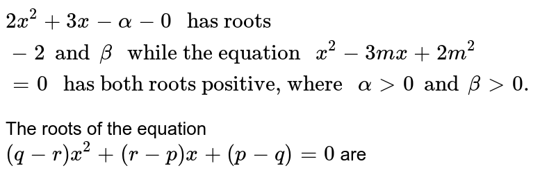 """`2x^(2) + 3x - alpha - 0 """" has roots """"-2 and beta """" while the equation """"x^(2) - 3mx + 2m^(2) = 0  """" has both roots positive, where """" alpha gt 0 and beta gt 0.`  <br> The roots of the equation <br> `(q-r)x^(2)+ ( r-p)x + (p-q) = 0 ` are"""